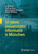 50 Jahre Universitäts-Informatik in München  - Hans-Joachim Bungartz - Manfred Broy - Arndt Bode - Florian Matthes
