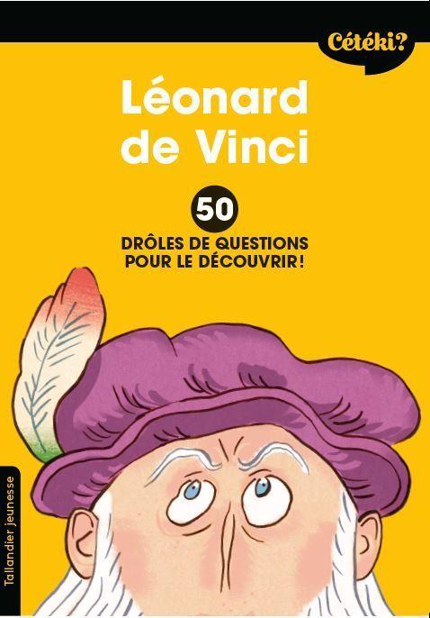 Cétéki ? ; Léonard de Vinci ; 50 drôles de questions pour le découvrir !