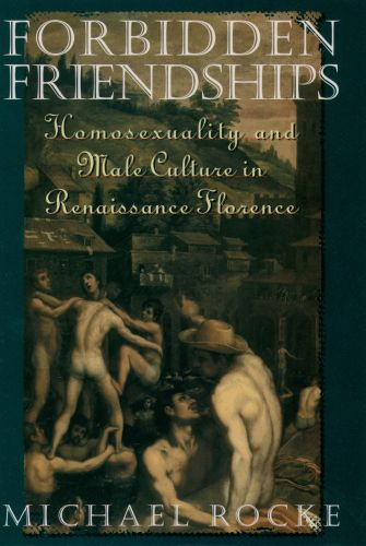 Forbidden Friendships: Homosexuality and Male Culture in Renaissance F
