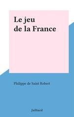 Le jeu de la France  - Philippe de Saint-Robert