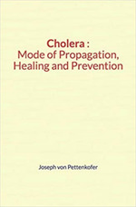 Cholera : Mode of Propagation, Healing and Prevention  - Joseph Von Pettenkofer