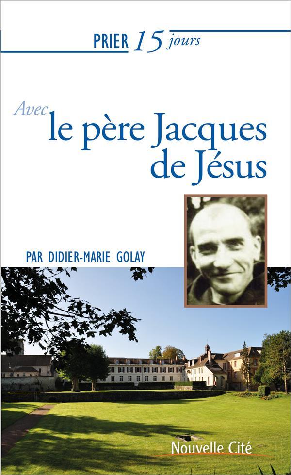 Prier 15 jours avec... T.221 ; le père Jacques de Jésus
