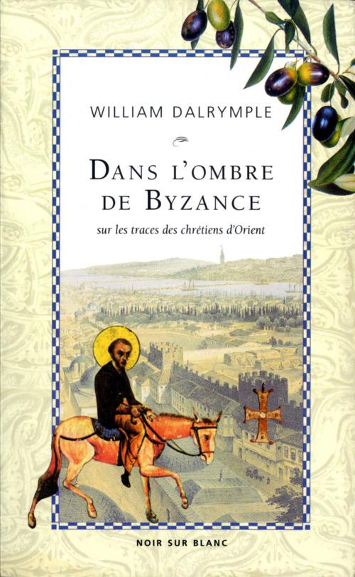 Dans l'ombre de Byzance ; sur les traces des Chrétiens d'Orient