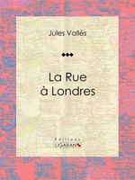 Vente EBooks : La Rue à Londres  - Jules Vallès - Ligaran