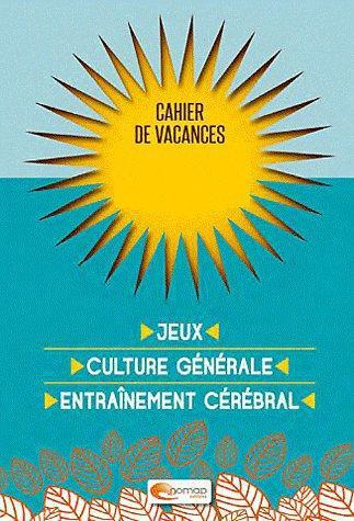Cahier de vacances ; jeux, culture générale, entraînement cérébral