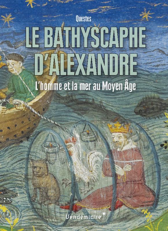 LE BATHYSCAPHE D'ALEXANDRE - L'HOMME ET LA MER AU MOYEN AG
