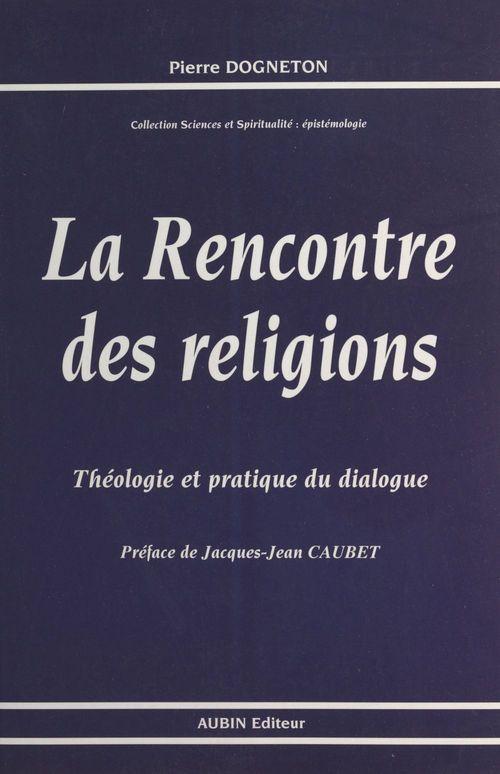 La Rencontre des religions : théologie et pratique du dialogue  - Pierre Dogneton