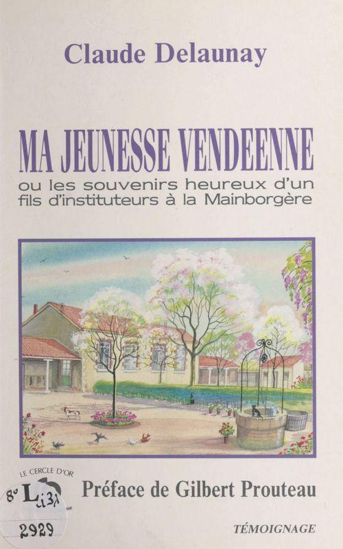 Ma jeunesse vendéenne ou Les souvenirs heureux d'un fils d'instituteurs à la Mainborgère  - Claude Delaunay