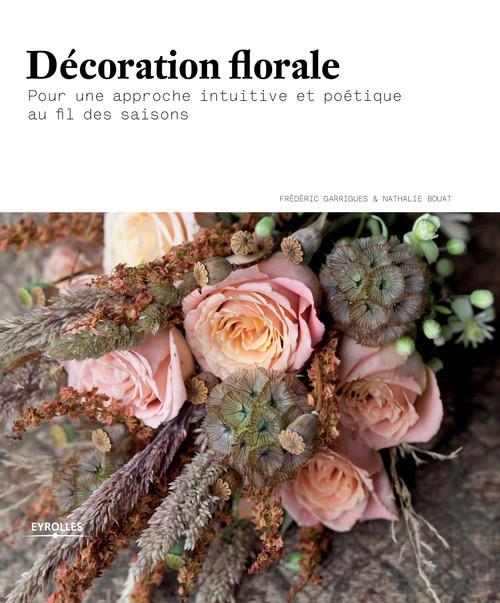 Décoration florale ; pour une approche intuitive et poétique au fil des saisons