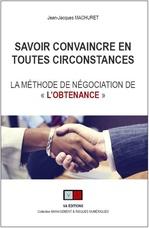 """Savoir convaincre en toutes circonstances ; la méthode de négociation de """"l'obtenance""""  - Jean-Jacques Machuret - Machuret J-J."""
