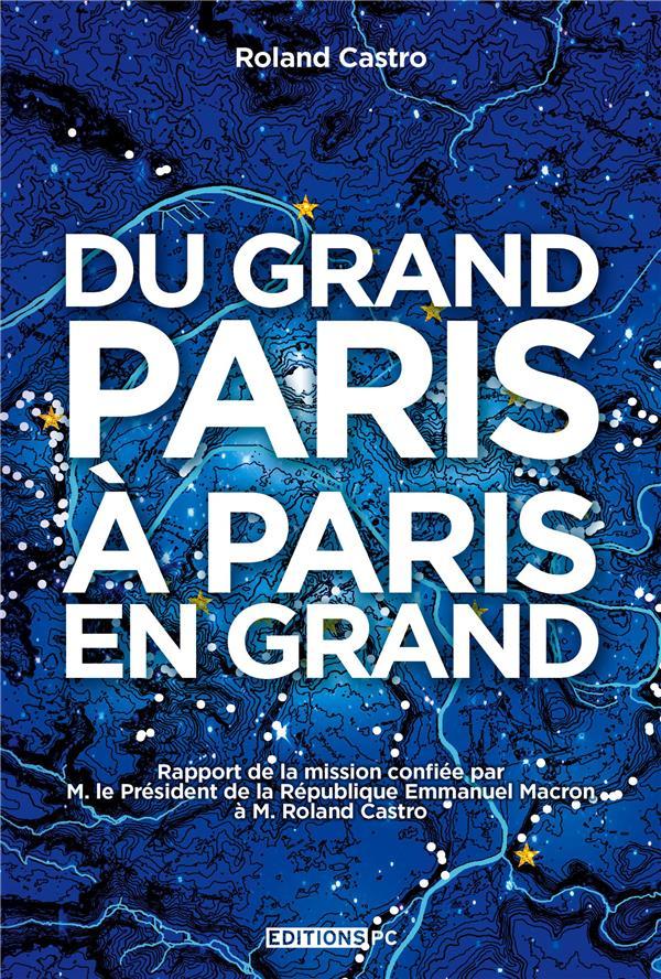 Du Grand Paris à Paris en grand ; rapport de la mission confiée par M. le Président de la République Emmanuel Macron à M. Roland Casto