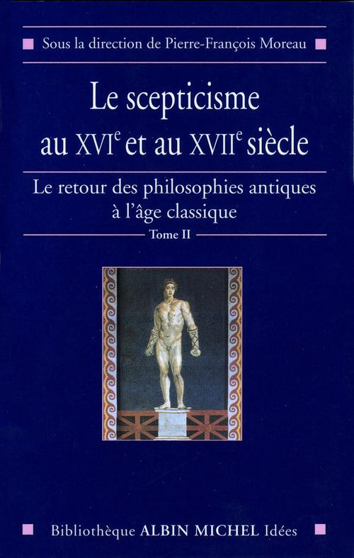 Le scepticisme au XVIe et au XVIIe siècle ; le retour des philosophies antiques à l'âge classique t.2