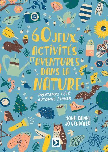 60 jeux, activités et aventures dans la nature ; printemps, été, automne, hiver