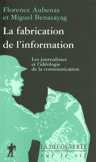 La fabrication de l'information ; les journalistes et l'ideologie de la communication