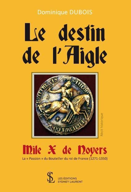 Le destin de lAigle, Mile X de Noyers ; la « Passion » du Bouteiller du roi de France (1271-1350)