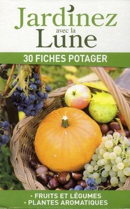 Jardinez avec la lune ; 30 fiches potager, fruits et légumes, plantes aromatiques
