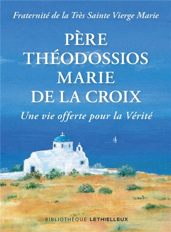 PERE THEODOSSIOS, MARIE DE LA CROIX  -  UNE VIE OFFERTE POUR LA VERITE