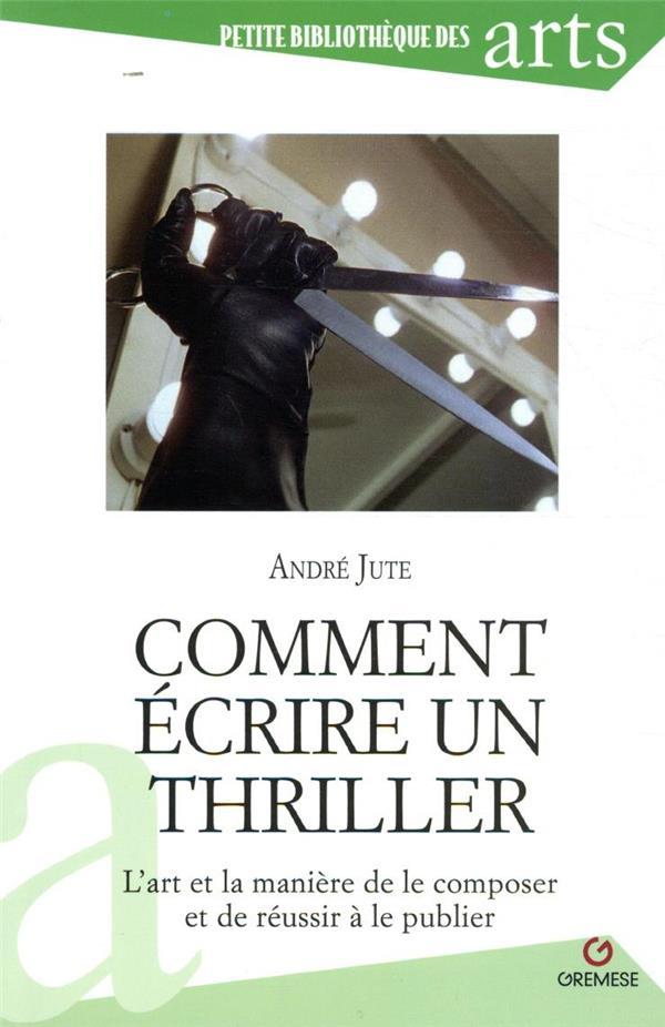 Comment écrire un thriller ; l'art et la manière de le composer et de réussir à le publier