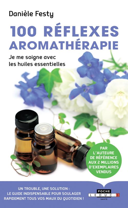 100 réflexes aromathérapie ; je me soigne avec les huiles essentielles
