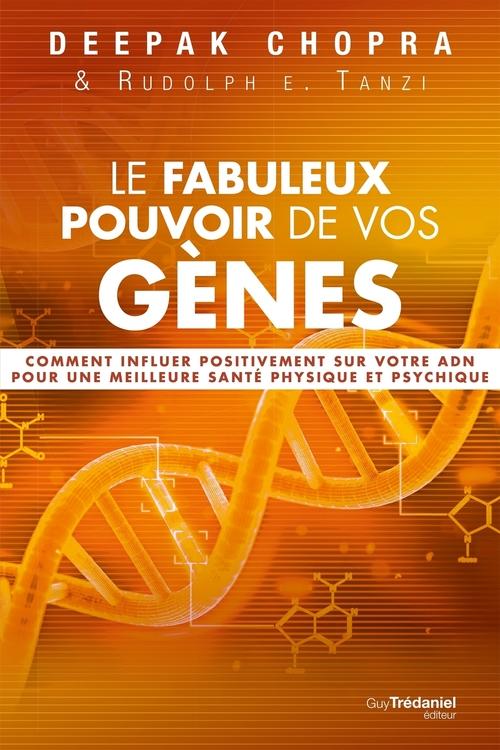 Le fabuleux pouvoir de vos gènes ; comment influer positivement sur votre ADN pour une meilleure santé physique et psychique