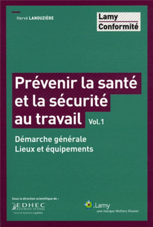 Prevenir La Sante Et La Securite Au Travail Vol.1. Demarche Generale. Lieux Et E