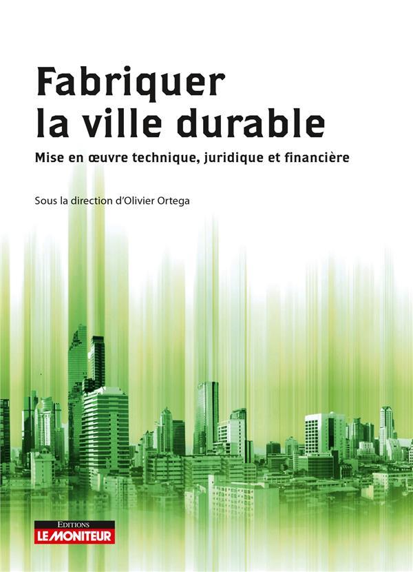Fabriquer la ville durable ; mise en  oeuvre technique, juridique et financière