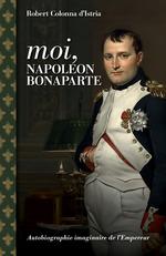 Moi, Napoléon Bonaparte : autobiographie imaginaire de l'empereur  - Robert Colonna d´Istria