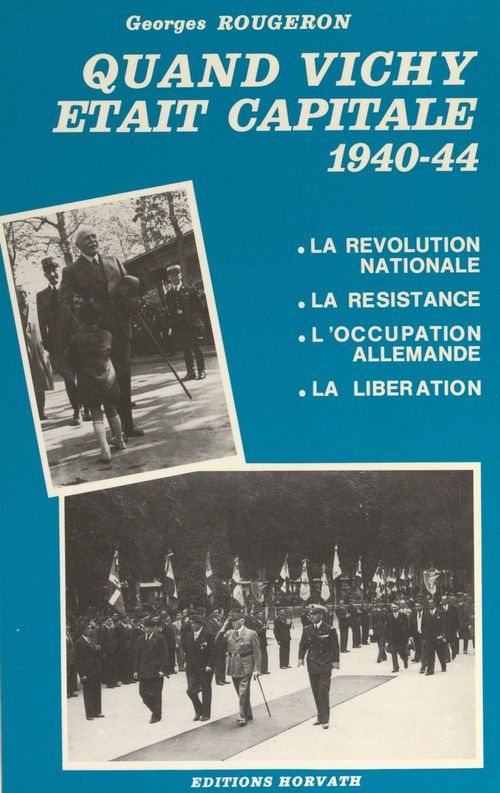 Quand Vichy était capitale, 1940-44 : la révolution nationale, la Résistance, l'occupation allemande, la Libération
