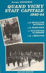 Quand Vichy était capitale, 1940-44 : la révolution nationale, la Résistance, l'occupation allemande, la Libération  - Georges Rougeron