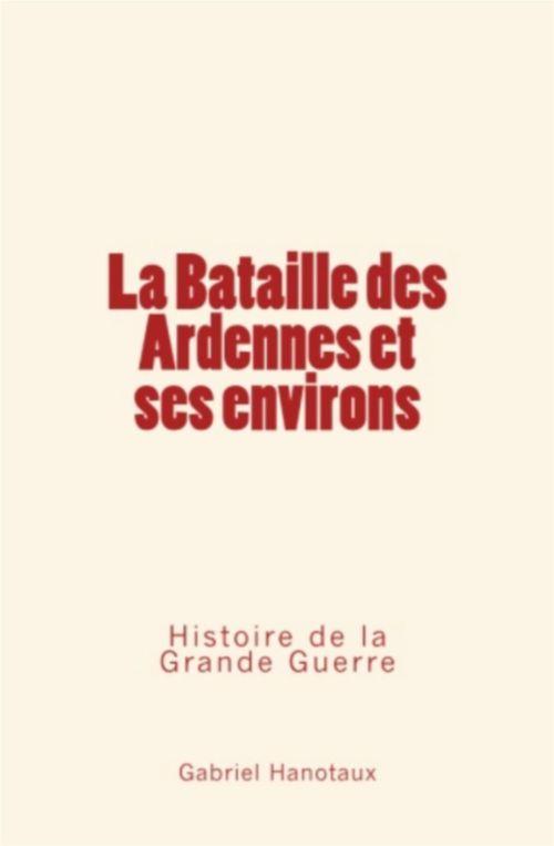 La Bataille des Ardennes et ses environs - Histoire de la Grande Guerre