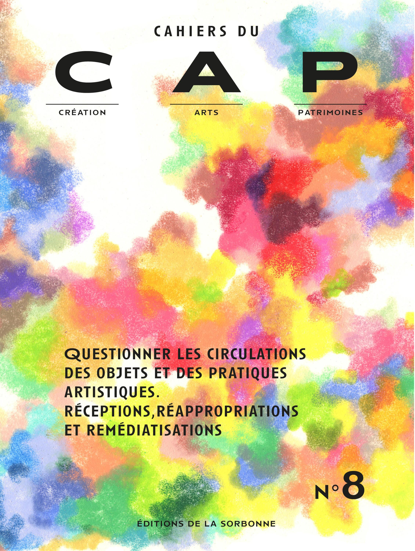 Cahiers du CAP T.8 ; questionner les circulations des objets et des pratiques artistiques ; réceptions, réappropriations et remédiations