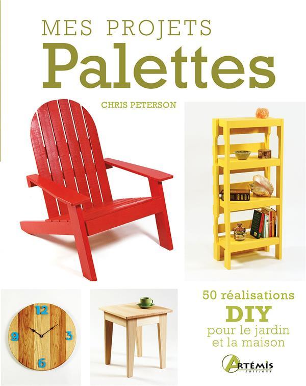 mes projets palettes ; 50 réalisations DIY pour le jardin et la maison
