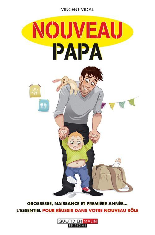 Nouveau papa ; grossesse, naissance et première année... l'essentiel pour réussir dans votre nouveau rôle