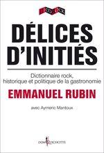 Délices d'initiés ; dictionnaire rock, historique et politique de la gastronomie  - Aymeric Mantoux - Emmanuel Rubin