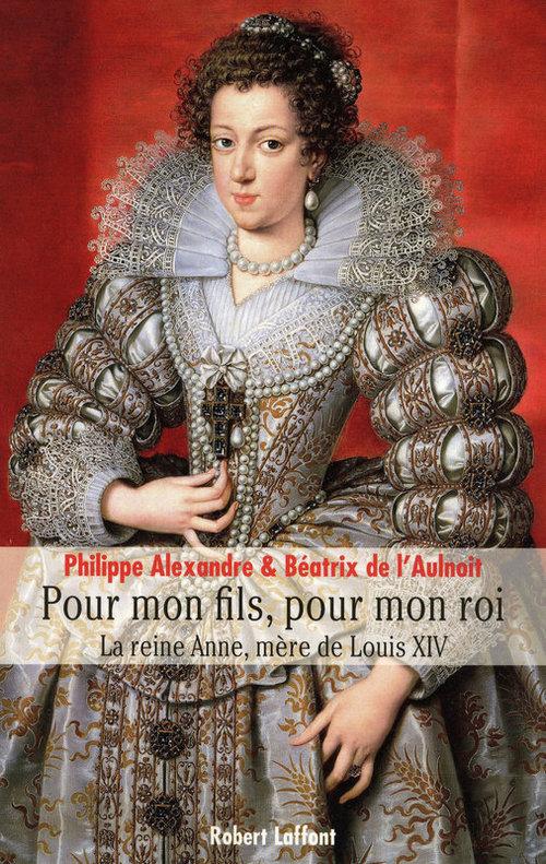 Pour mon fils, pour mon roi ; la reine Anne, mère de Louis XIV