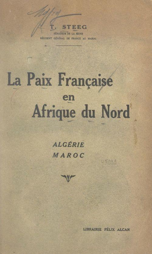 La paix française en Afrique du Nord : en Algérie, au Maroc  - Théodore Steeg