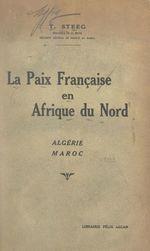 La paix française en Afrique du Nord : en Algérie, au Maroc