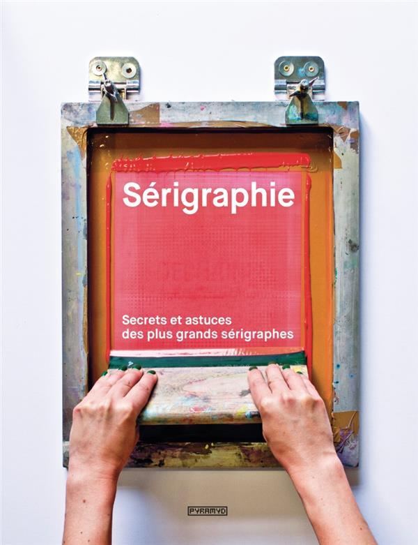 Sérigraphie ; secrets et astuces des plus grands sérigraphes
