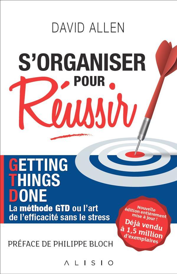 S'organiser pour réussir ; Getting Things Done, la méthode GTD ou l'art de l'efficacité sans le stress