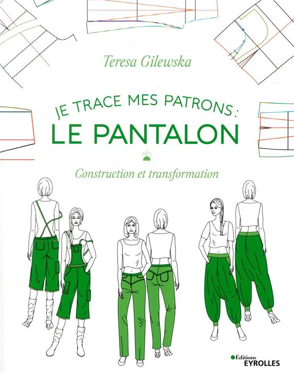 Je trace mes patrons ; le pantalon ; construction et transformation