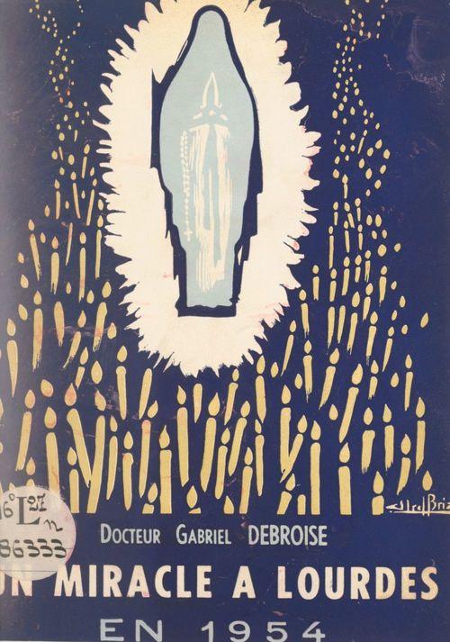Un miracle de Lourdes en 1954 : la guérison de Marie Bigot  - Gabriel Debroise