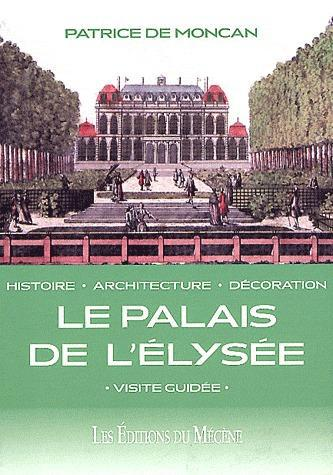 Le palais de l'Elysée ; histoire, architecture, décoration ; visite guidée