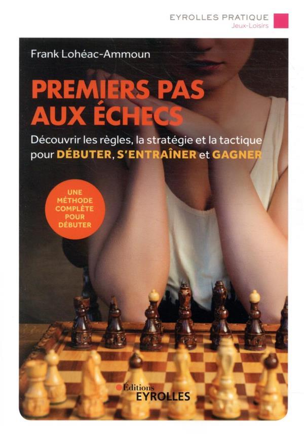 Premiers pas aux échecs ; découvrir les règles, la stratégie et la tactique pour débuter, s'entrainer (3e édition)