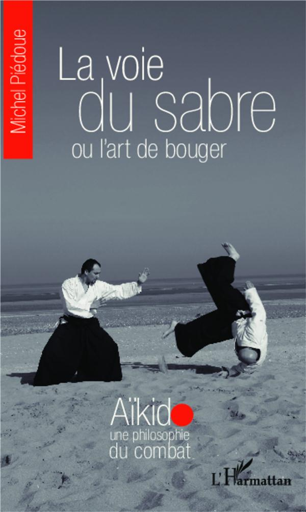 La Voie Du Sabre Ou L'Art De Bouger ; Aikido, Une Philosophie De Bouger