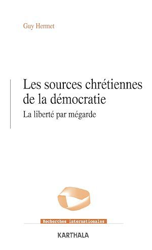 Les sources chrétiennes de la démocratie  - Guy Hermet