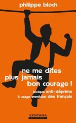 Vente Livre Numérique : Ne me dites plus jamais bon courage ! lexique anti-déprime à usage immédiat des français  - Philippe Bloch