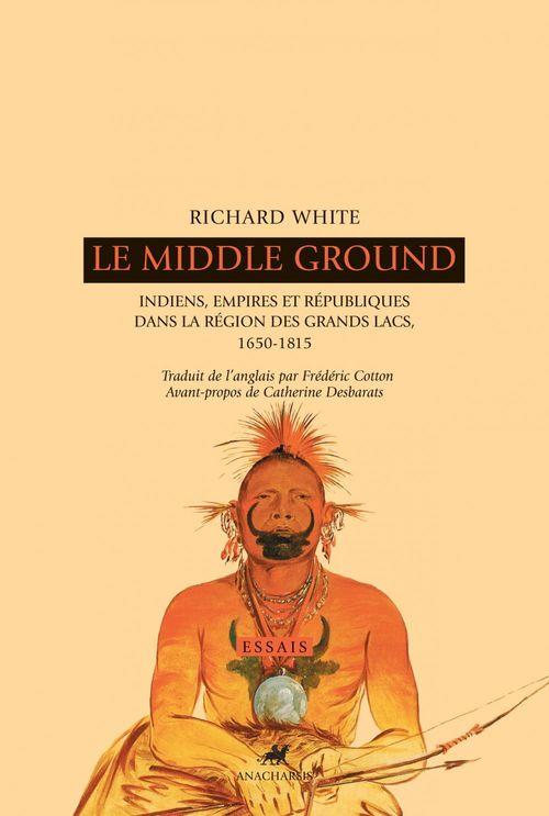 Le middle ground ; indiens, empires et républiques dans la région des grands lacs ; 1650-1815