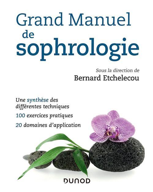 Grand manuel de sophrologie ; une synthèse des différentes techniques ; 100 exercices pratiques ; 20 domaines d'application