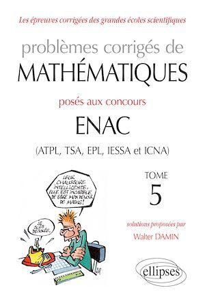 Problèmes corrigés de mathématiques posés aux concours ENAC (ATPL, TSA, EPL, IESSA et ICNA) t.5
