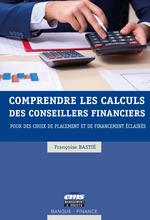 Comprendre les calculs des conseillers financiers ; pour des choix de placement et de financement éclairés  - Bastie Francoise - Françoise Bastié